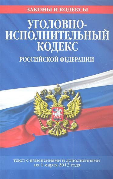 Уголовно-исполнительный кодекс Российской Федерации. Текст с изменениями и дополнениями на 1 марта 2013 года