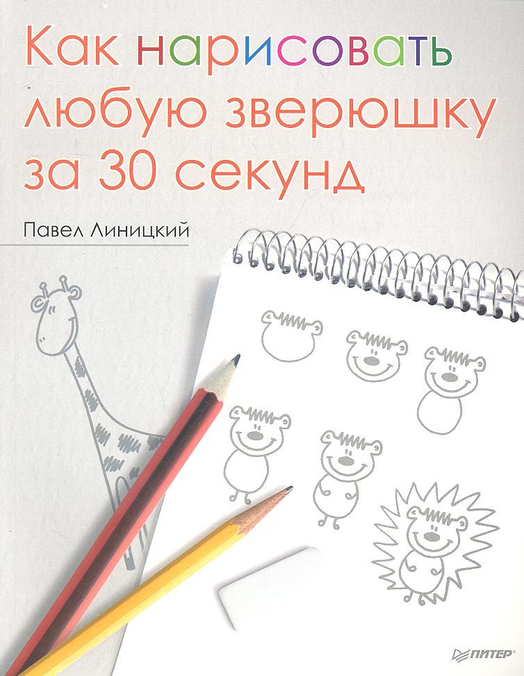 Линицкий П. Как нарисовать любую зверюшку за 30 секунд