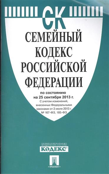 Семейный кодекс Российской Федерации по состоянию на 25 сентября 2013 г. С учетом изменений, внесенных Федеральными законами от 2 июля 2013 г. № 167-ФЗ, 185-ФЗ