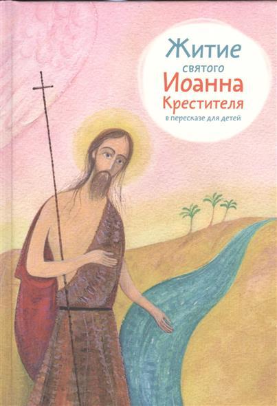 Житие святого Иоанна Крестителя. В пересказе для детей