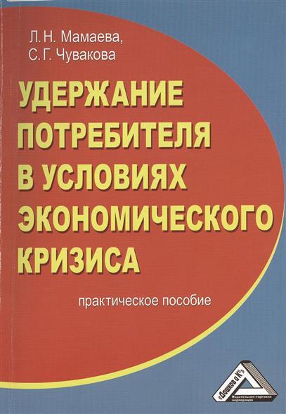 Мамаева Л., Чувакова С. Удержание потребителя в условиях экономического кризиса. Практическое пособие