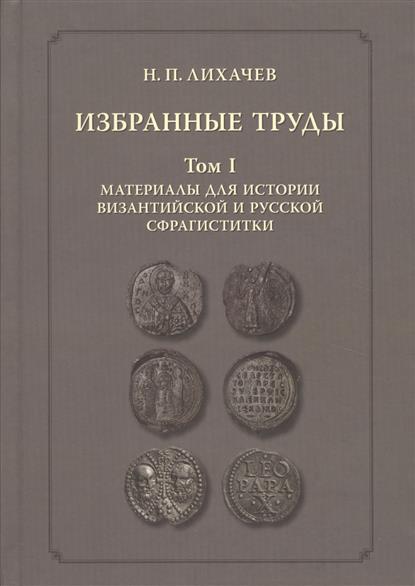 Избранные труды. Том 1. Материалы для византийской и русской сфрагистики