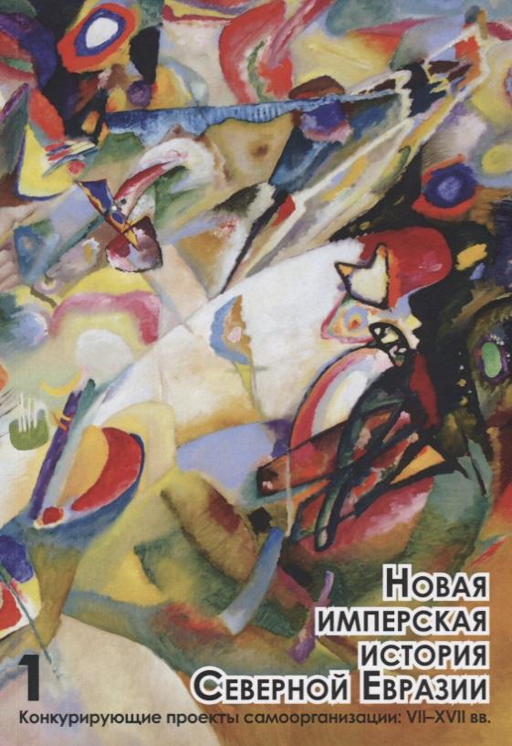 Новая имперская история Северной Евразии. Часть 1. Конкурирующие проекты самоорганизации: VII-XVII вв.