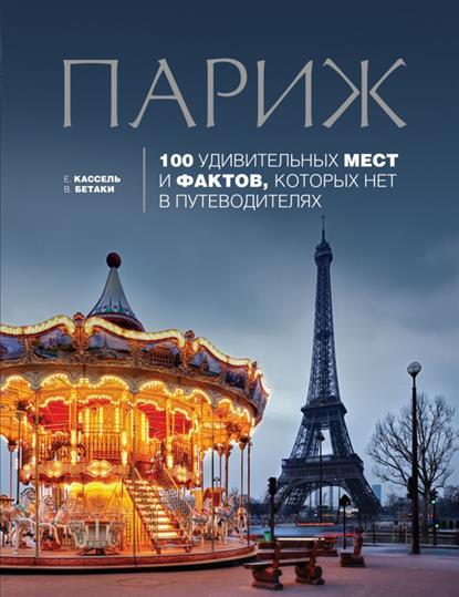 Кассель Е., Бетаки В. Париж. 100 удивительных мест и фактов, которых нет в путеводителях