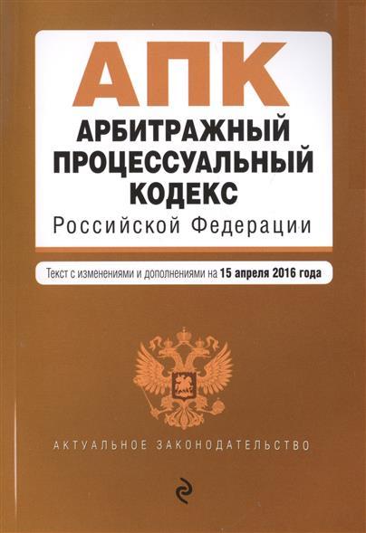 Арбитражный процессуальный кодекс Российской Федерации. Текст с изменениями и дополнениями на 15 апреля 2016 года