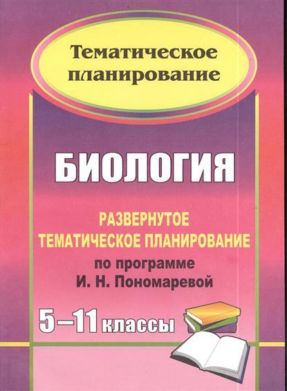 Биология. 5-11 классы. Развернутое тематическое планирование по пограмме И.Н. Пономаревой