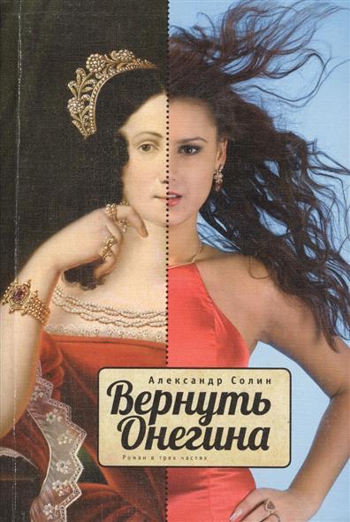 Солин А. Вернуть Онегина. Роман в трех частях ISBN: 9785937621078 небо 7 апофеоз романа в трех частях
