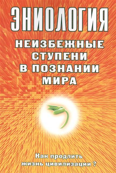 Старинская Н. Эниология. Неизбежные ступени в познании мира. Как продлить жизнь цивилизации?
