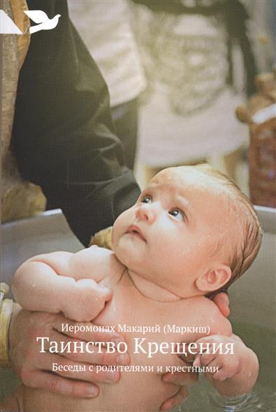 Иеромонах Макарий (Маркиш) Таинство Крещения. Беседы с родителями и крестными макарий египетский духовные беседы