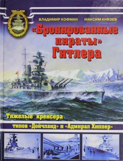 Бронированные пираты Гитлера Тяжелые крейсера типов Дойчланд и Адмирал Хиппер