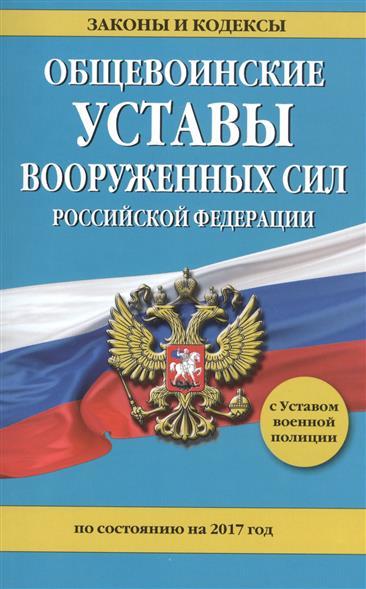 Общевоинские уставы Вооруженных Сил Российской Федерации по состоянию на 2017 год с Уставом военной полиции