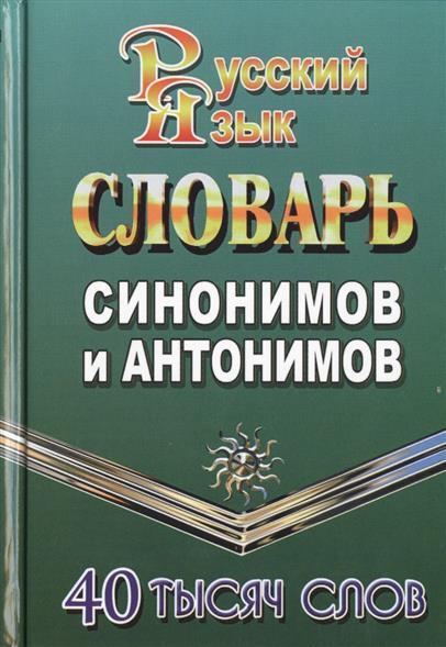 Словарь синонимов и антонимов русского языка. 40 тысяч слов