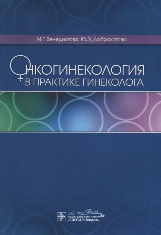 Венедиктова М., Доброхотова Ю. Онкогинекология в практике гинеколога