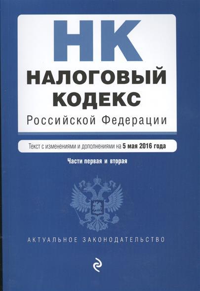 Налоговый кодекс Российской Федерации. Текст с изменениями и дополнениями на 5 мая 2016 года. Части первая и вторая