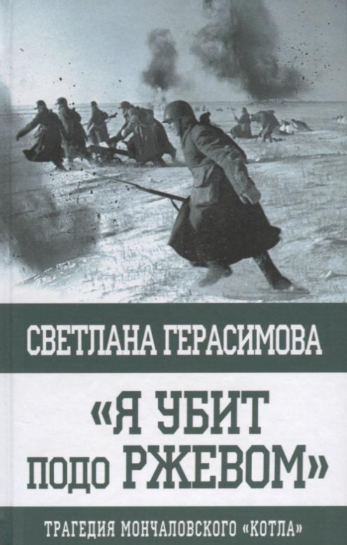 Герасимова С. Я убит подо Ржевом. Трагедия Мончаловского «котла» ISBN: 9785604090817