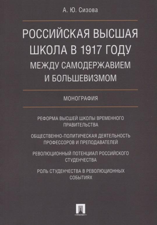 Российская высшая школа в 1917 году: между самодержавием и большевизмом. Монография