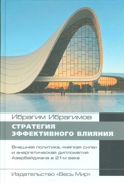 """Стратегия эффективного влияния. Внешняя политика, """"мягкая сила"""" и энергетическая дипломатия Азербайджана в 21-м веке"""