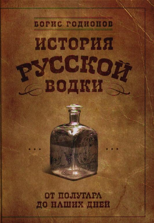 Родионов Б. История русской водки от полугара до наших дней ISBN: 9785699582129