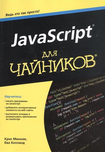 Минник К., Холланд Е. JavaScript для чайников. Научитесь: писать программы на JavaScript. Добавлять интерактивные элементы на веб-сайты. Выполнять отладку и развертывать приложения на JavaScript