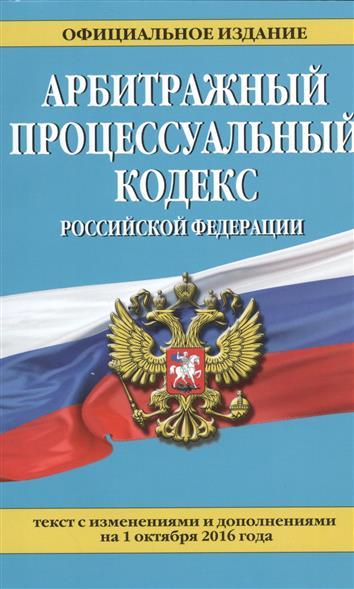 Арбитражный процессуальный кодекс Российской Федерации. Текст с изменениями и дополнениями на 1 октября 2016 года