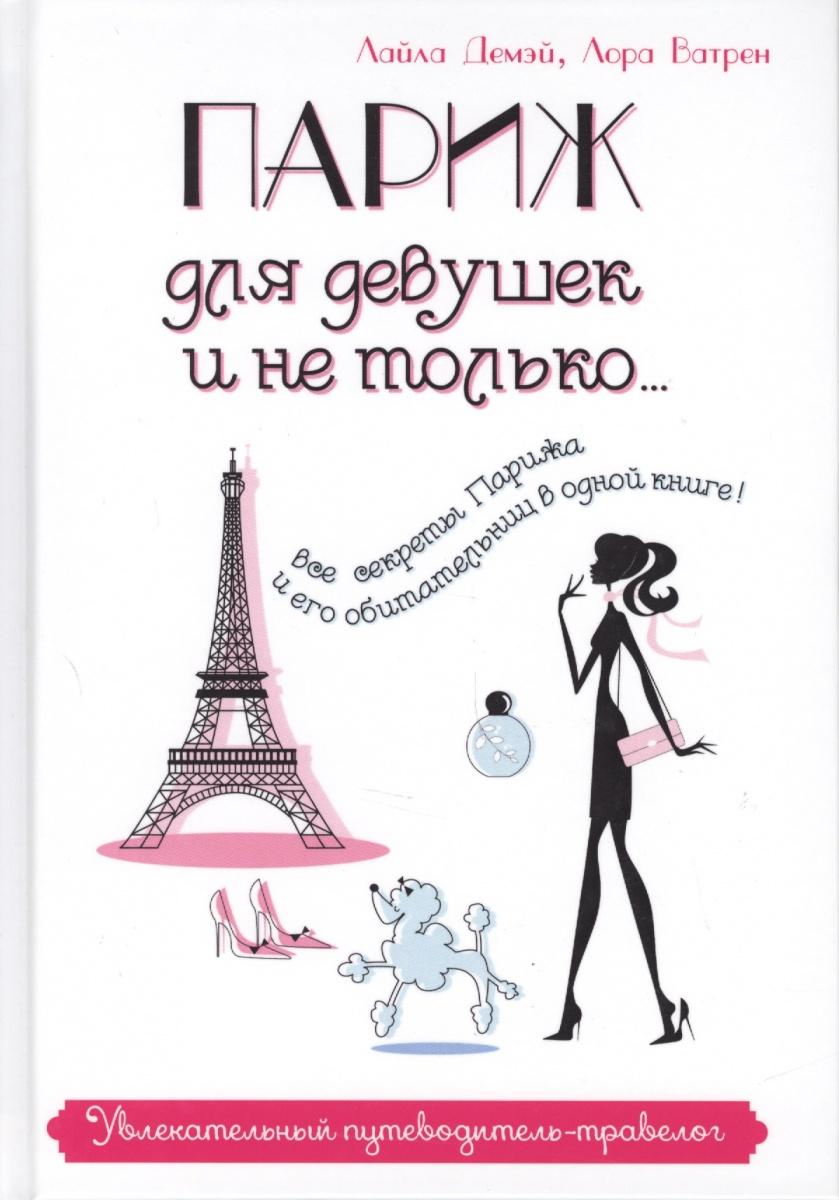 Демэй Л., Ватрен Л. Париж для девушек и не только: Увлекательный путеводитель-травелог ISBN: 9785386097967