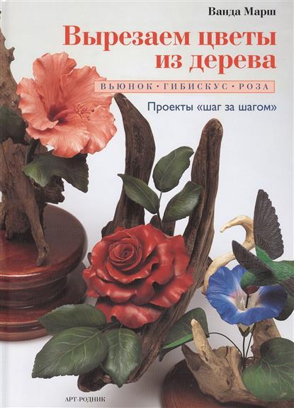 Марш В. Вырезаем цветы из дерева: вьюнок, гибискус, роза