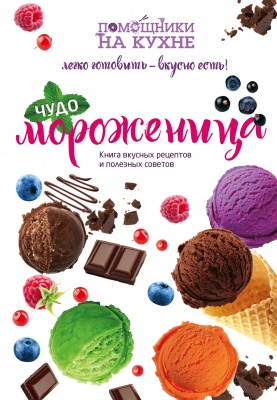 Чудо-мороженица. Книга вкусных рецептов и полезных советов