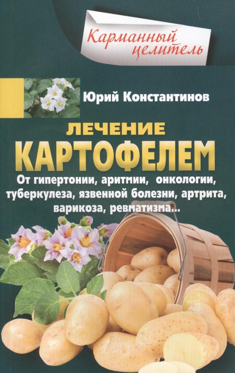 Константинов Ю. Лечение картофелем. От гипертониии, аритмии, онкологии, туберкулеза, язвенной болезни, артрита, варикоза, ревматизма…
