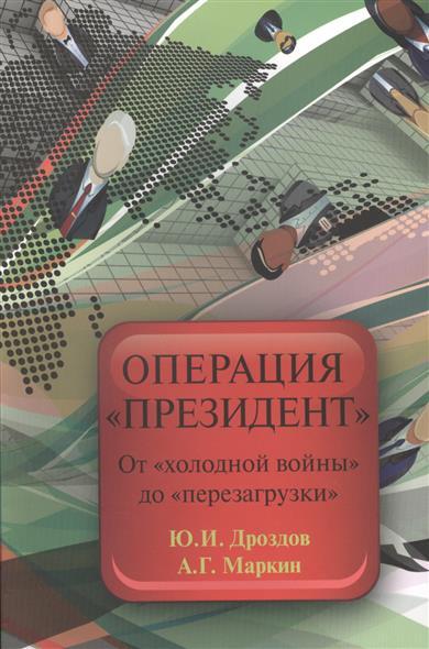 Дроздов Ю., Маркин А. Операция Президент. От холодной войны до перезагрузки ситников ю безлюдье