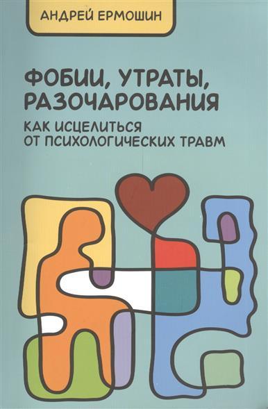 Фобии, разочарования, утраты: как исцелиться от психологических травм. 3-е издание, переработанное и дополненное