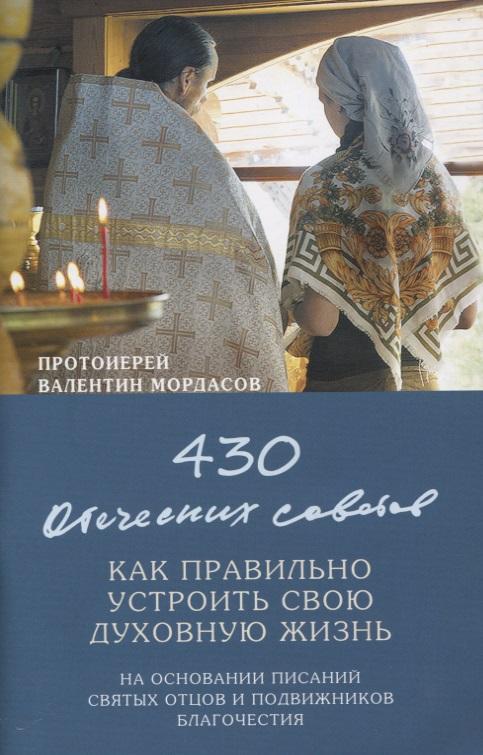 Протоиерей Валентин Мордасов 430 отеческих советов. Как правильно устроить свою духовную жизнь. На основании писаний святых отцов и подвижников благочестия