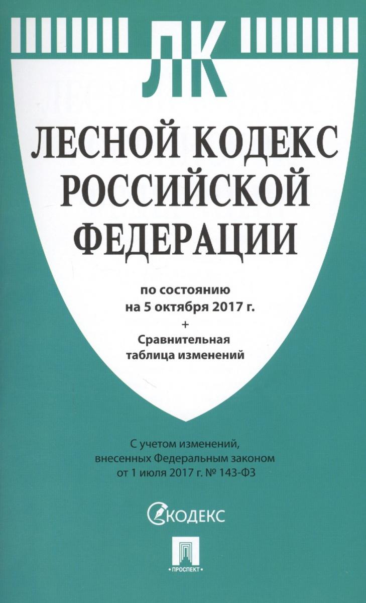 Лесной кодекс Российской Федерации по состоянию на 5 октября 2017 года + сравнительная таблица изменений