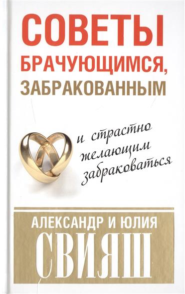 Свияш А., Свияш Ю. Советы брачующимся, забракованным и страстно желающим забраковаться цена 2017