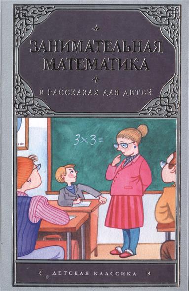 Савин А., Станцо В., Котова А. Занимательная математика в рассказах для детей