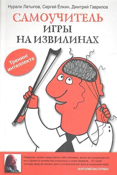 Латыпов Н., Елкин С., Гаврилов Д. Самоучитель игры на извилинах. Тренинг интеллекта