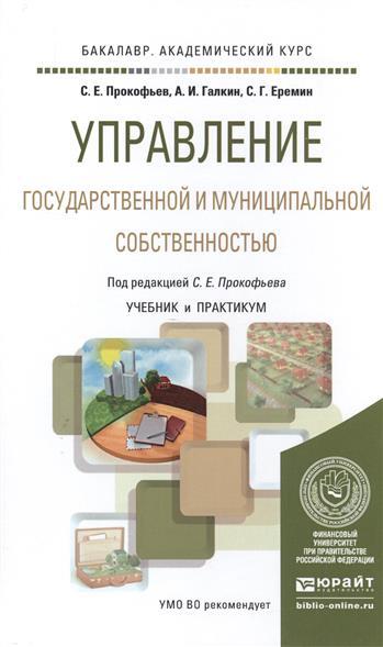 Прокофьев С., Галкин А., Еремин С. Управление государственной и муниципальной собственностью. Учебник и практикум для академического бакалавриата