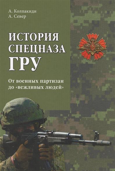 Колпакиди А., Север А. История спецназа ГРУ. От военных партизан до вежливых людей
