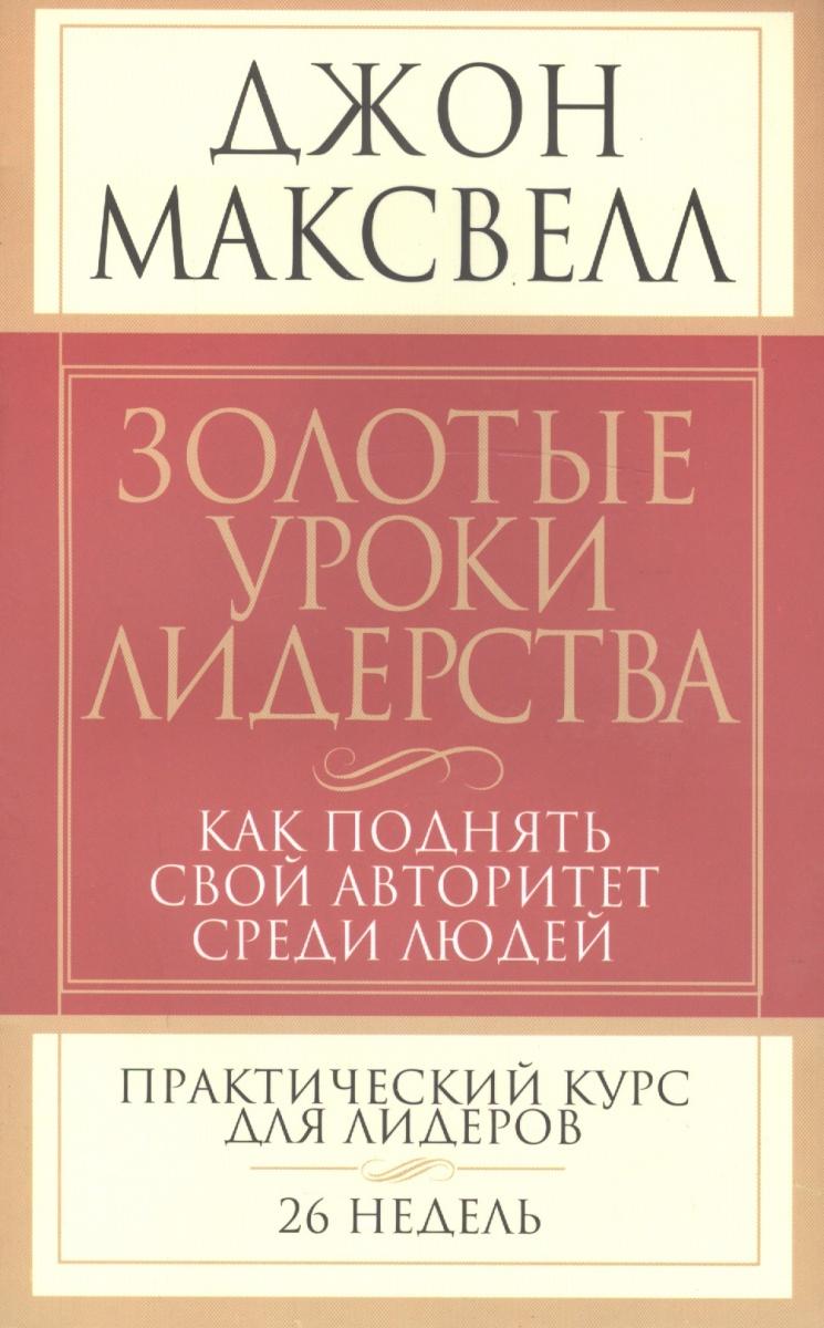 Максвелл Д. Золотые уроки лидерства Как поднять свой авторитет...