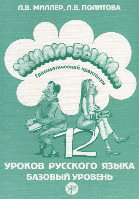 Миллер Л., Политова Л. Жили-были… 12 уроков русского языка. Базовый уровень. Грамматический практикум миллер в ковалевич л практическое оздоровление организма