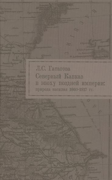 Северный Кавказ в эпоху поздней империи: природа насилия. 1860-1917 гг.