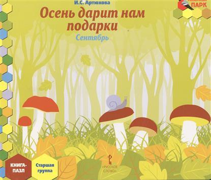 Артюхова И. Осень дарит нам подарки. Сентябрь: старшая группа. Книга-Пазл ISBN: 9785000076194 артюхова и вот она какая осень золотая сентябрь средняя группа книга пазл