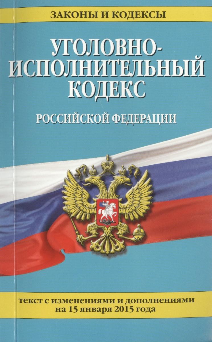 Уголовно-исполнительный кодекс Российской Федерации. Текст с изменениями и дополнениями на 15 января 2015 года