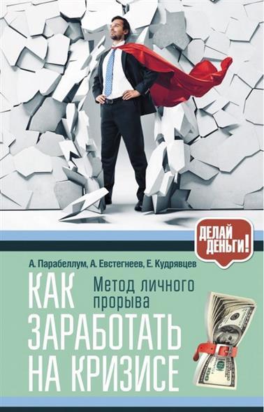 Парабеллум А., Евстегнеев А., Кудрявцев Е. Как заработать на кризисе. Метод личного прорыва