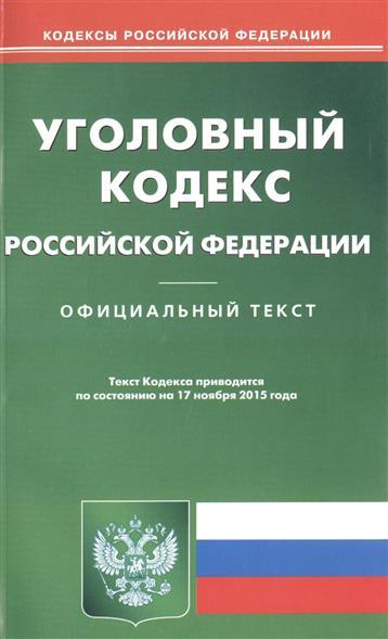 Уголовный кодекс Российской Федерации. Официальный текст. Текст Кодекса приводится по состоянию на 17 ноября 2015 года