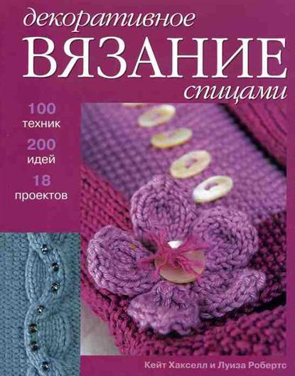 Декоративное вязание спицами 100 техник 200 идей 18 проектов
