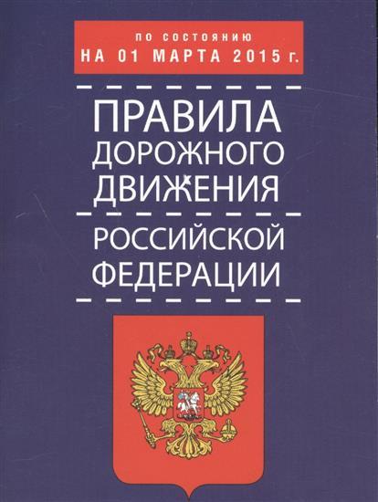 Правила дорожного движения Российской Федерации по состоянию на 01 марта 2015 г.