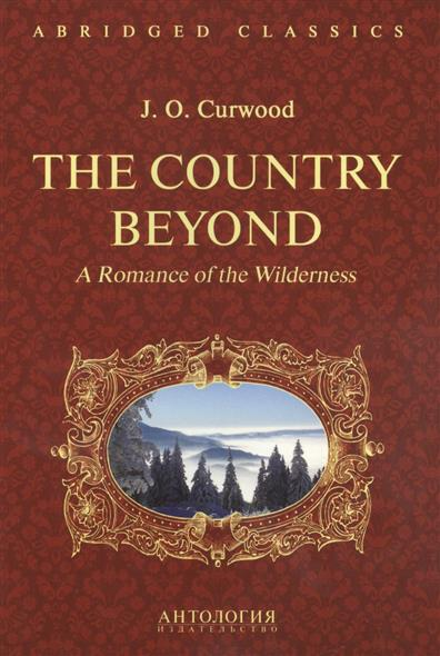Curwood J. The Country Beyond. A Romance of the Wilderness the custom of the country