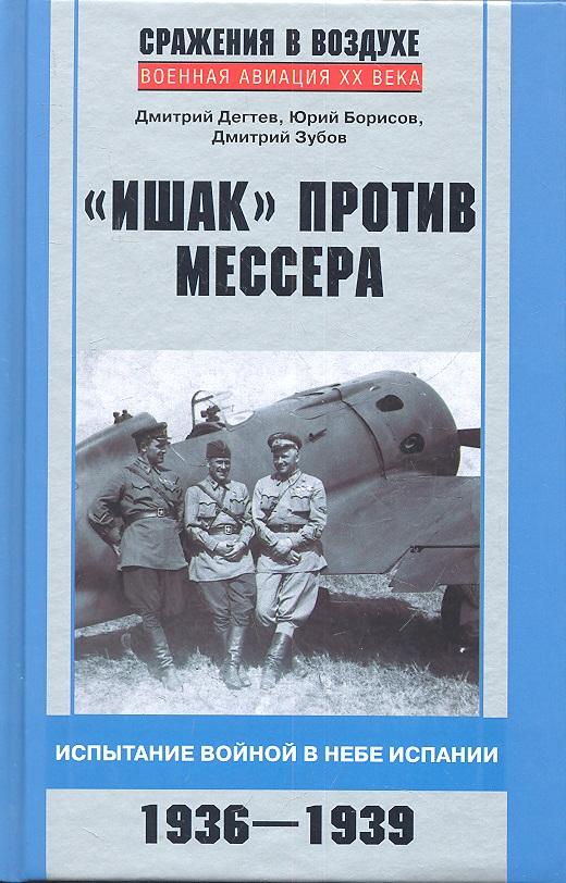 Дегтерев Д., Борисов Ю., Зубов Д. Ишак против мессера. Испытание войной в небе Испании. 1936 -1939