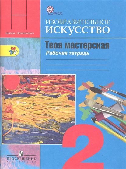 Изобразительное искусство. Твоя мастерская. Рабочая тетрадь. 2 класс. Учебное пособие для общеобразовательных организаций