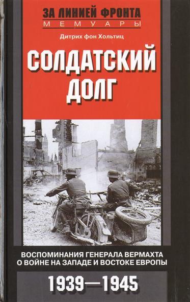 Хольтиц Л. Солдатский долг. Воспоминания генерала вермахта о войне на западе и востоке Европы. 1939-1945